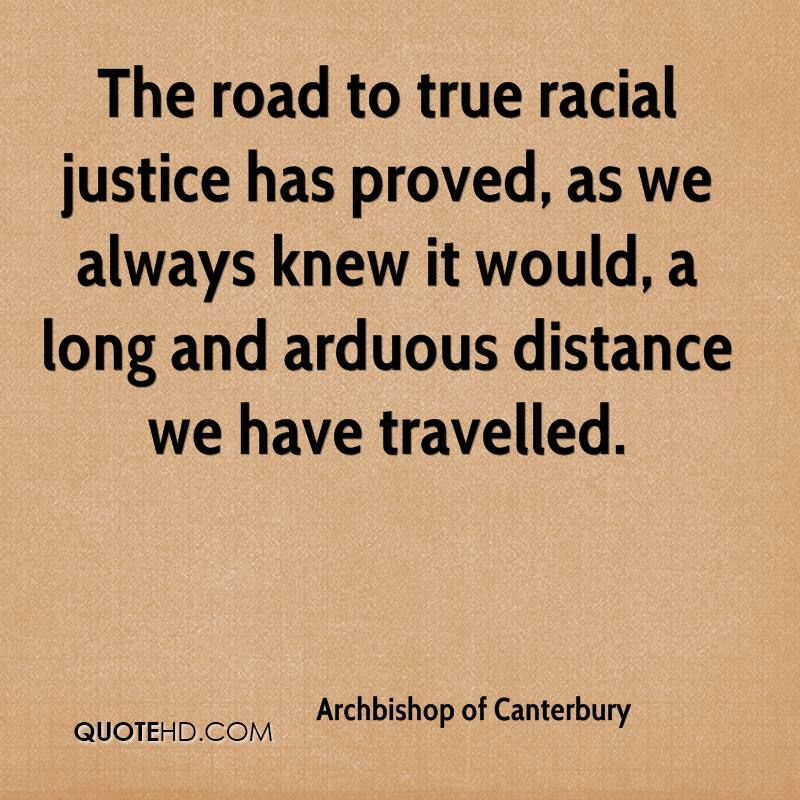 The road to true racial justice has proved, as we always knew it would, a long and arduous distance we have travelled.