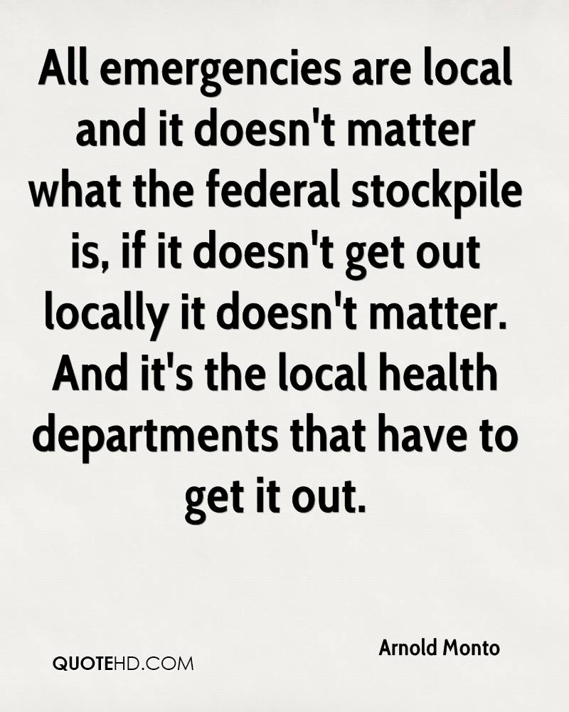All emergencies are local and it doesn't matter what the federal stockpile is, if it doesn't get out locally it doesn't matter. And it's the local health departments that have to get it out.