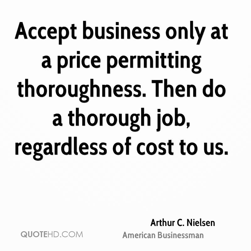 Accept business only at a price permitting thoroughness. Then do a thorough job, regardless of cost to us.