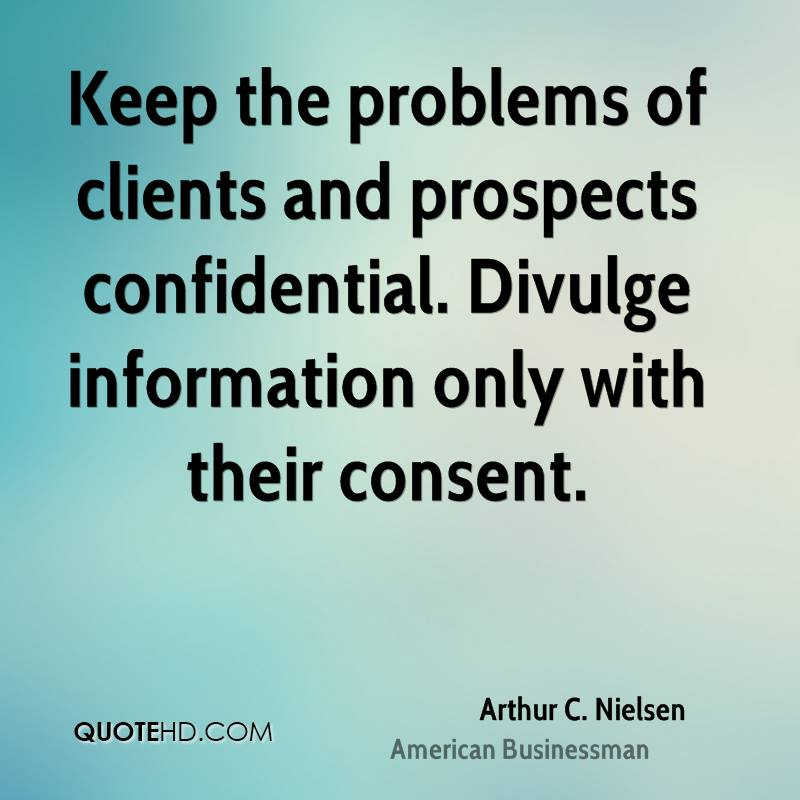 Keep the problems of clients and prospects confidential. Divulge information only with their consent.