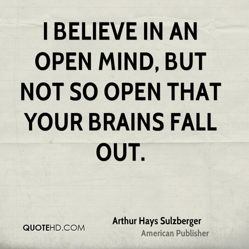 I believe in an open mind, but not so open that your brains fall out.
