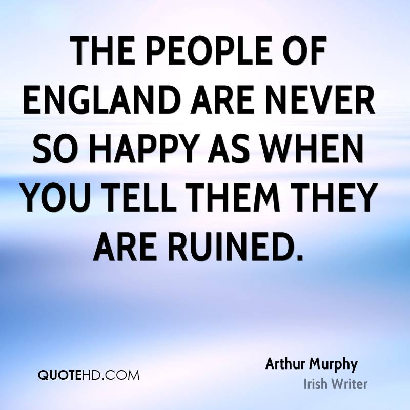 The people of England are never so happy as when you tell them they are ruined.