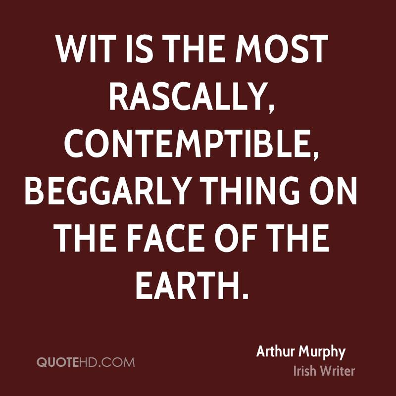 Wit is the most rascally, contemptible, beggarly thing on the face of the earth.