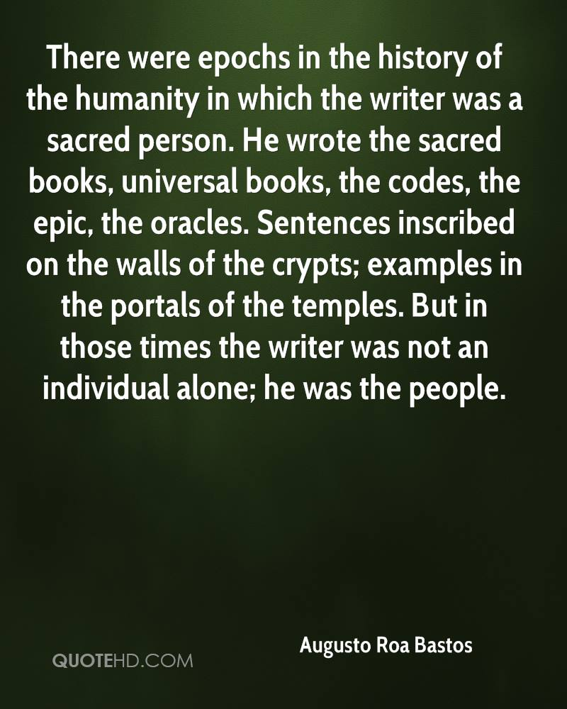 There were epochs in the history of the humanity in which the writer was a sacred person. He wrote the sacred books, universal books, the codes, the epic, the oracles. Sentences inscribed on the walls of the crypts; examples in the portals of the temples. But in those times the writer was not an individual alone; he was the people.