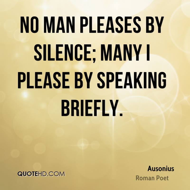 No man pleases by silence; many I please by speaking briefly.