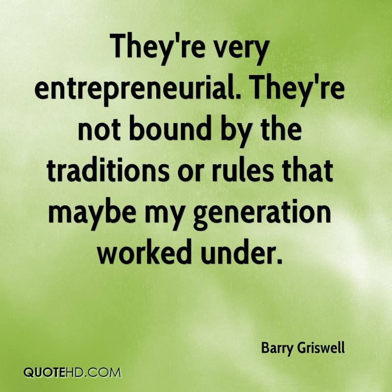 They're very entrepreneurial. They're not bound by the traditions or rules that maybe my generation worked under.