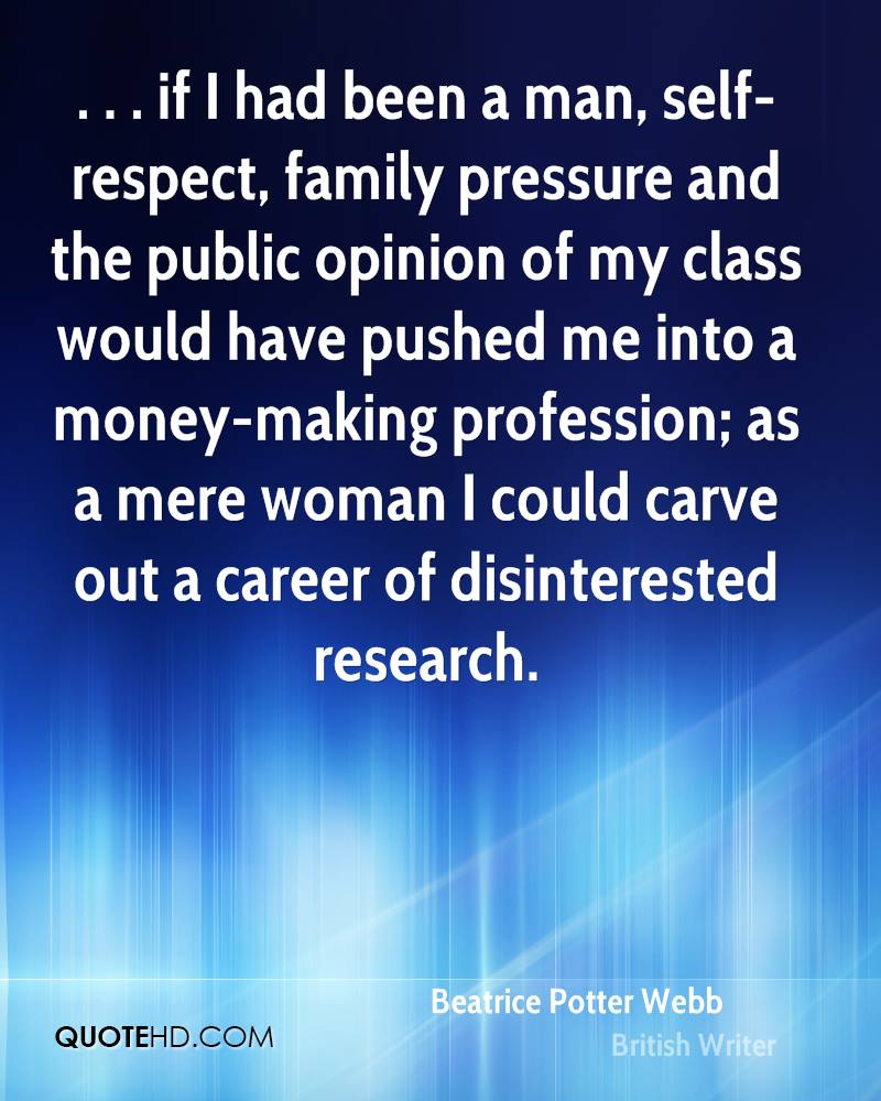 . . . if I had been a man, self-respect, family pressure and the public opinion of my class would have pushed me into a money-making profession; as a mere woman I could carve out a career of disinterested research.