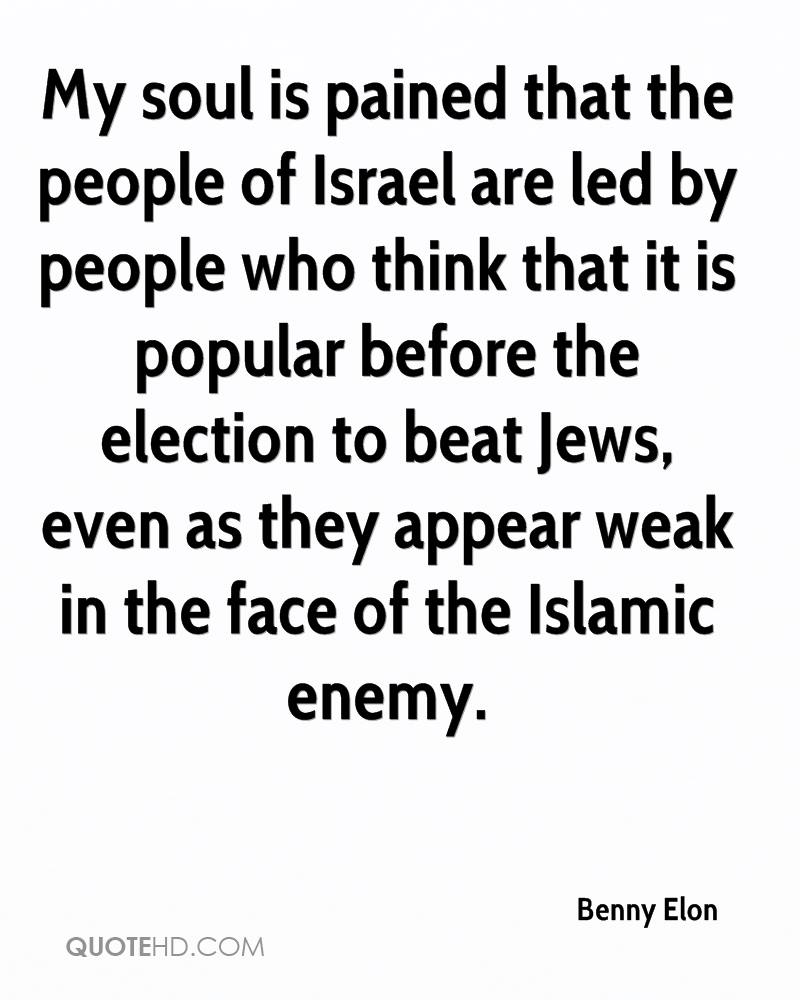 My soul is pained that the people of Israel are led by people who think that it is popular before the election to beat Jews, even as they appear weak in the face of the Islamic enemy.