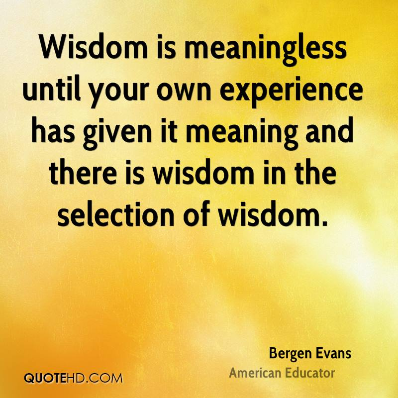 Wisdom is meaningless until your own experience has given it meaning and there is wisdom in the selection of wisdom.