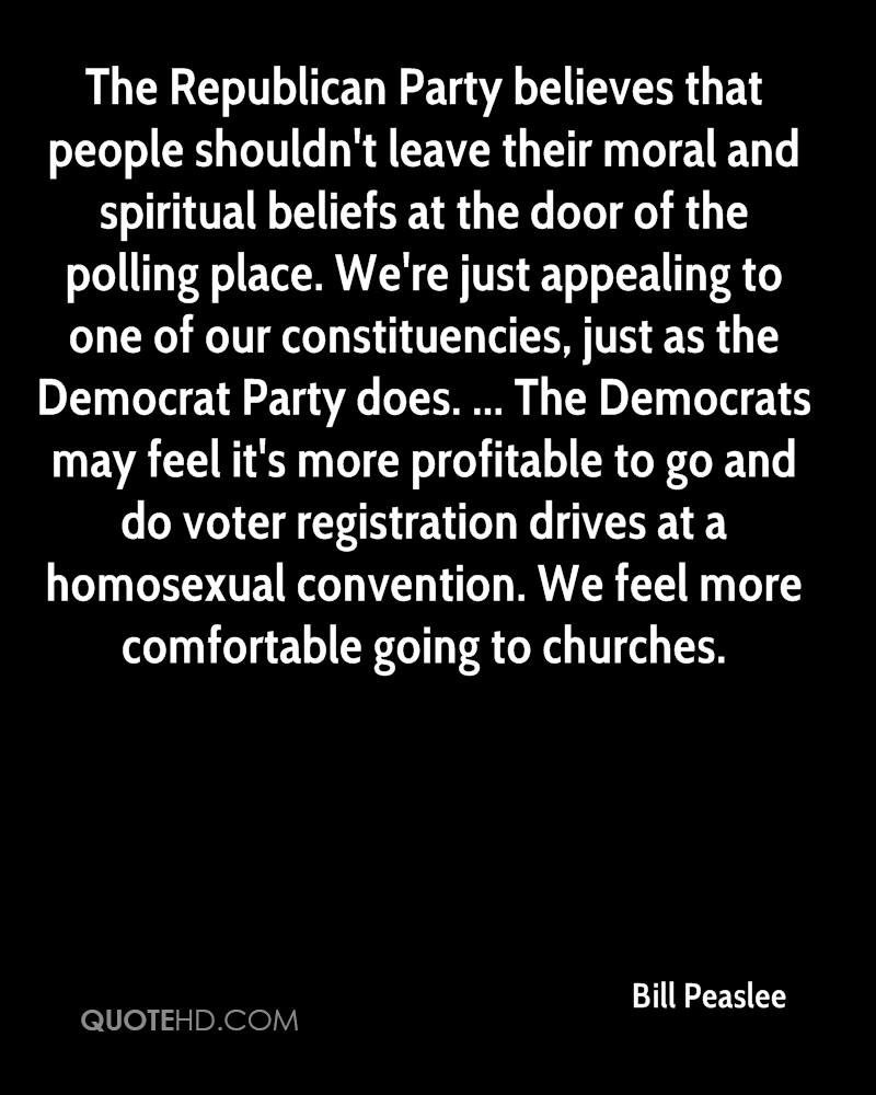 The Republican Party believes that people shouldn't leave their moral and spiritual beliefs at the door of the polling place. We're just appealing to one of our constituencies, just as the Democrat Party does. ... The Democrats may feel it's more profitable to go and do voter registration drives at a homosexual convention. We feel more comfortable going to churches.