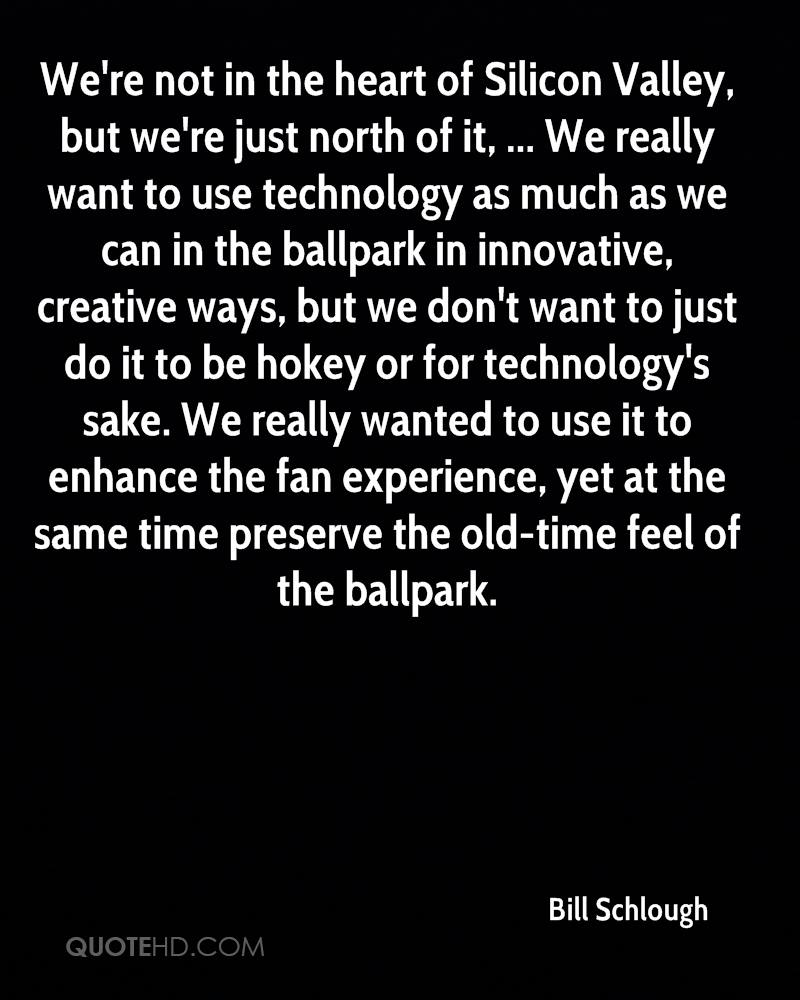 We're not in the heart of Silicon Valley, but we're just north of it, ... We really want to use technology as much as we can in the ballpark in innovative, creative ways, but we don't want to just do it to be hokey or for technology's sake. We really wanted to use it to enhance the fan experience, yet at the same time preserve the old-time feel of the ballpark.
