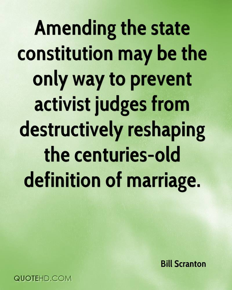 Amending the state constitution may be the only way to prevent activist judges from destructively reshaping the centuries-old definition of marriage.