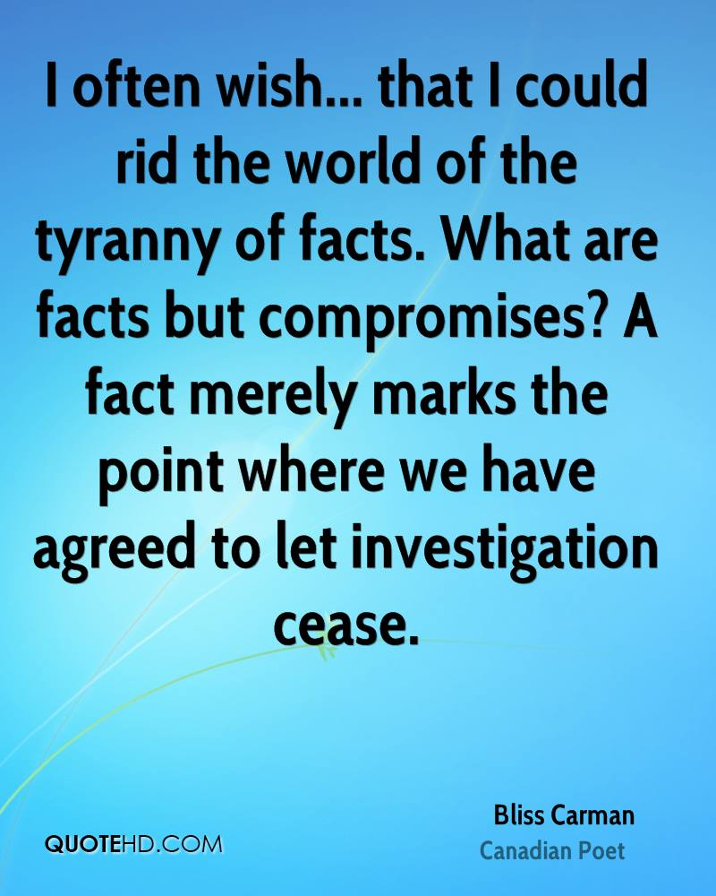 I often wish... that I could rid the world of the tyranny of facts. What are facts but compromises? A fact merely marks the point where we have agreed to let investigation cease.