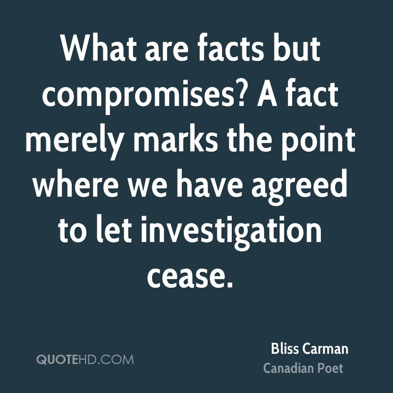 What are facts but compromises? A fact merely marks the point where we have agreed to let investigation cease.