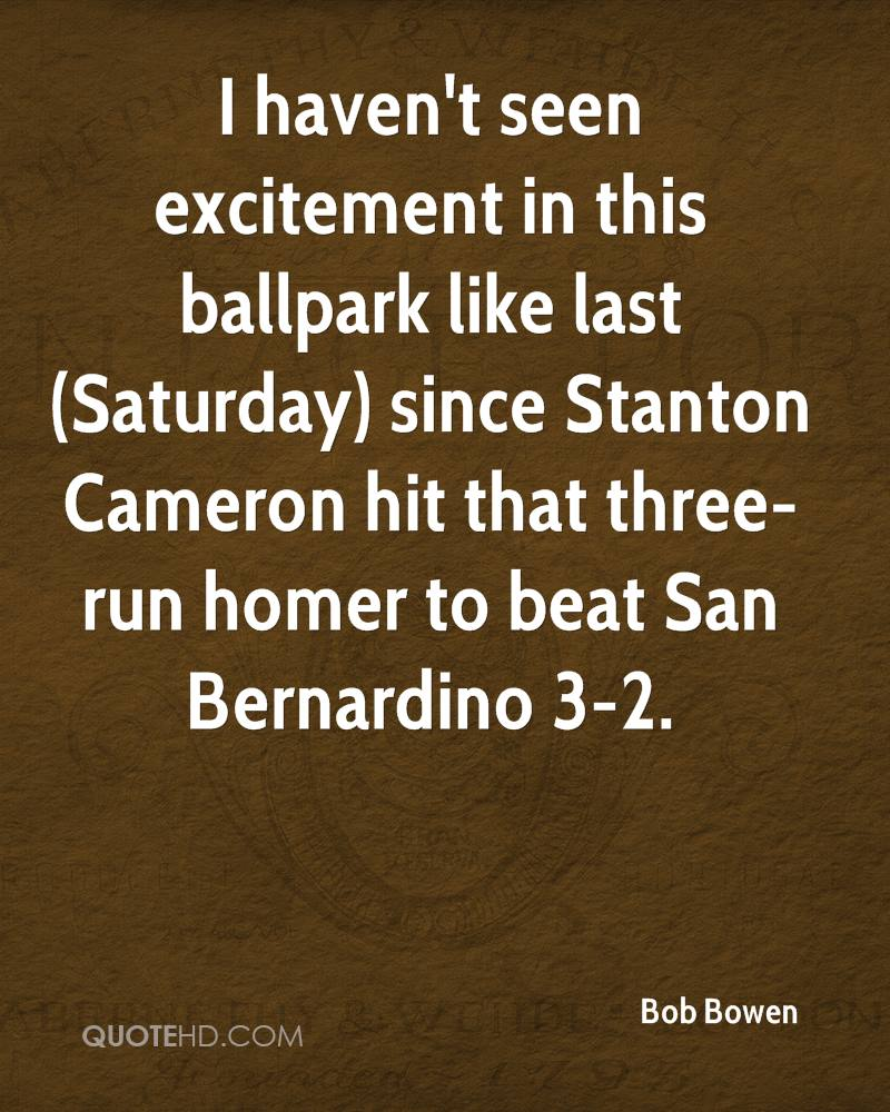I haven't seen excitement in this ballpark like last (Saturday) since Stanton Cameron hit that three-run homer to beat San Bernardino 3-2.