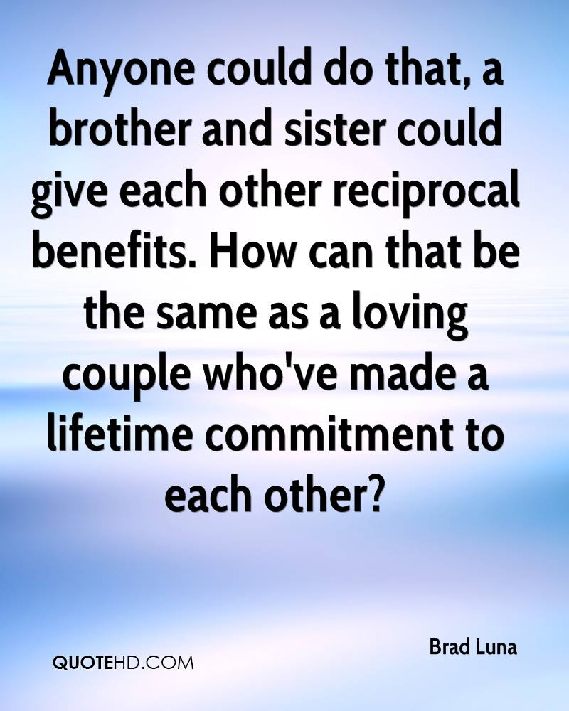 Anyone could do that, a brother and sister could give each other reciprocal benefits. How can that be the same as a loving couple who've made a lifetime commitment to each other?