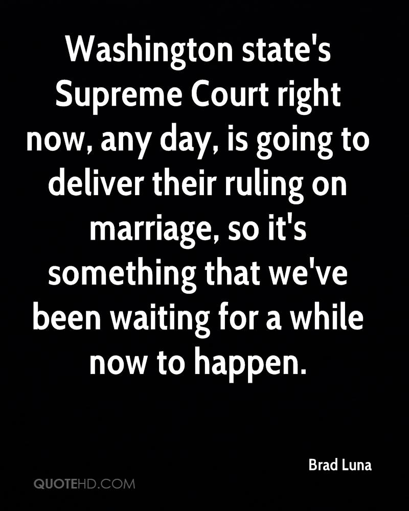 Washington state's Supreme Court right now, any day, is going to deliver their ruling on marriage, so it's something that we've been waiting for a while now to happen.