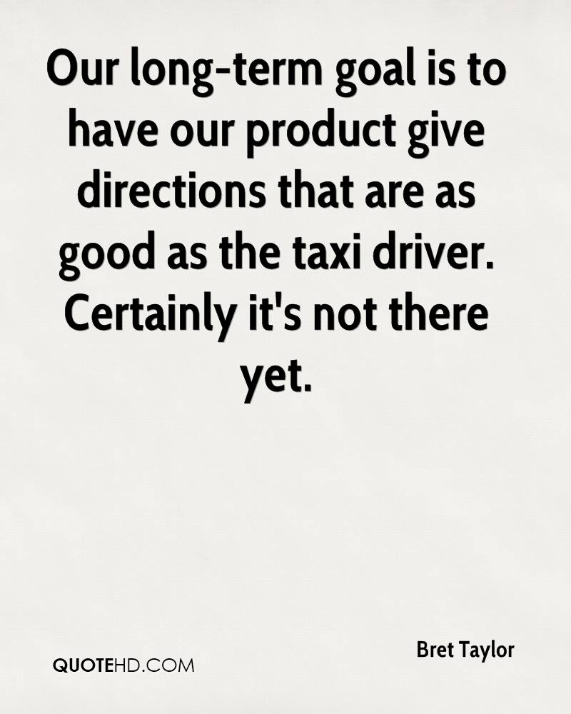 Our long-term goal is to have our product give directions that are as good as the taxi driver. Certainly it's not there yet.