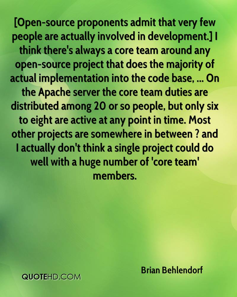 [Open-source proponents admit that very few people are actually involved in development.] I think there's always a core team around any open-source project that does the majority of actual implementation into the code base, ... On the Apache server the core team duties are distributed among 20 or so people, but only six to eight are active at any point in time. Most other projects are somewhere in between ? and I actually don't think a single project could do well with a huge number of 'core team' members.