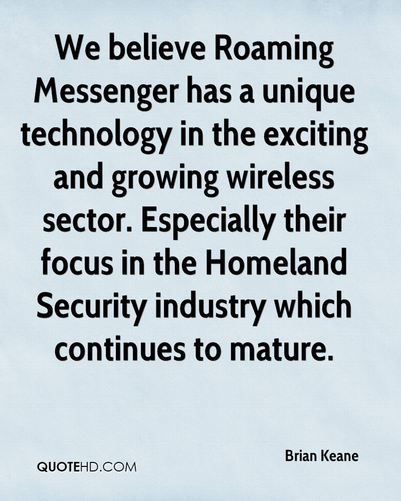We believe Roaming Messenger has a unique technology in the exciting and growing wireless sector. Especially their focus in the Homeland Security industry which continues to mature.
