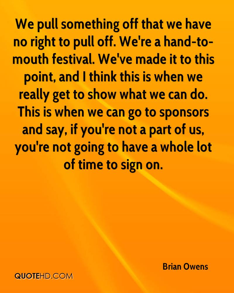 We pull something off that we have no right to pull off. We're a hand-to-mouth festival. We've made it to this point, and I think this is when we really get to show what we can do. This is when we can go to sponsors and say, if you're not a part of us, you're not going to have a whole lot of time to sign on.