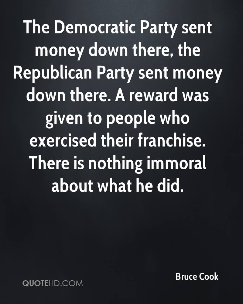 The Democratic Party sent money down there, the Republican Party sent money down there. A reward was given to people who exercised their franchise. There is nothing immoral about what he did.
