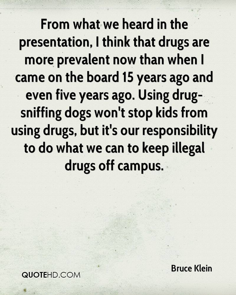 From what we heard in the presentation, I think that drugs are more prevalent now than when I came on the board 15 years ago and even five years ago. Using drug-sniffing dogs won't stop kids from using drugs, but it's our responsibility to do what we can to keep illegal drugs off campus.