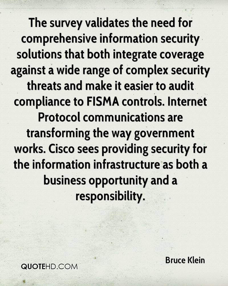 The survey validates the need for comprehensive information security solutions that both integrate coverage against a wide range of complex security threats and make it easier to audit compliance to FISMA controls. Internet Protocol communications are transforming the way government works. Cisco sees providing security for the information infrastructure as both a business opportunity and a responsibility.