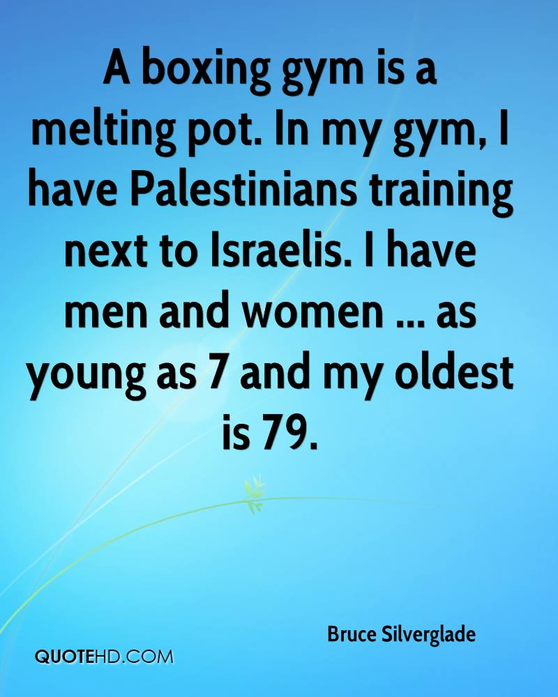 A boxing gym is a melting pot. In my gym, I have Palestinians training next to Israelis. I have men and women ... as young as 7 and my oldest is 79.