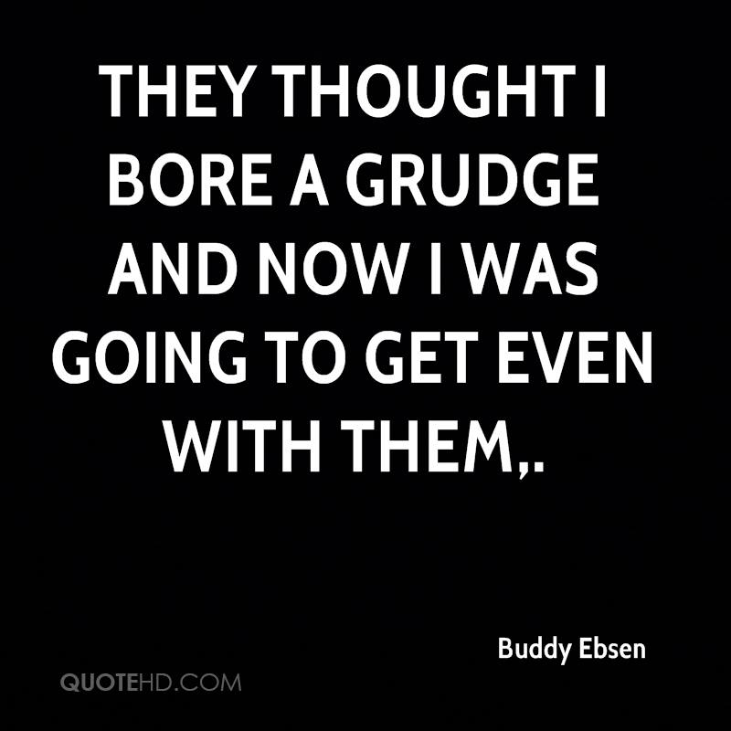 They thought I bore a grudge and now I was going to get even with them.