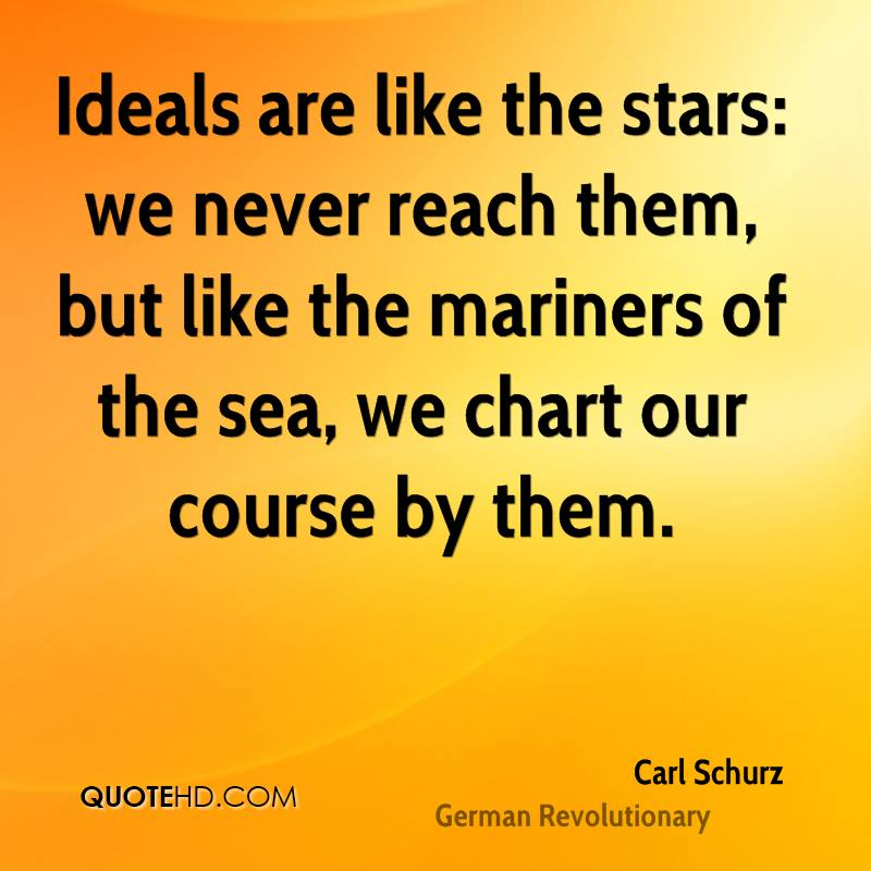 Ideals are like the stars: we never reach them, but like the mariners of the sea, we chart our course by them.