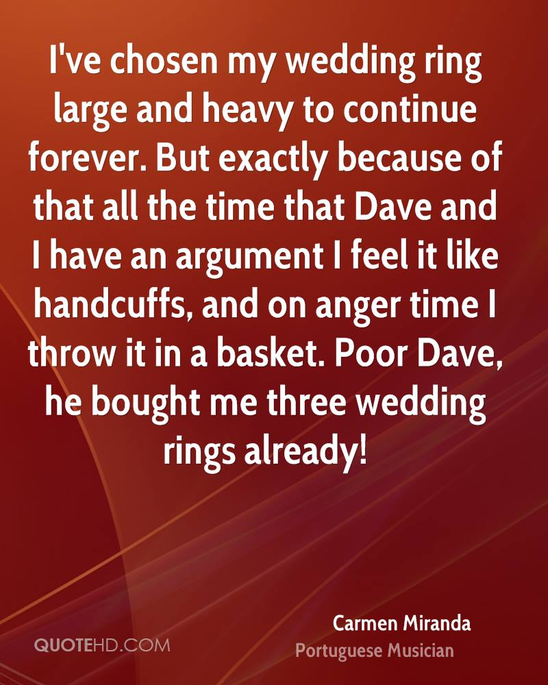 I've chosen my wedding ring large and heavy to continue forever. But exactly because of that all the time that Dave and I have an argument I feel it like handcuffs, and on anger time I throw it in a basket. Poor Dave, he bought me three wedding rings already!