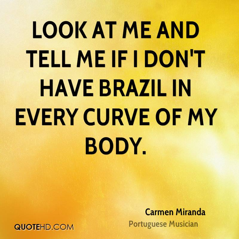 Look at me and tell me if I don't have Brazil in every curve of my body.