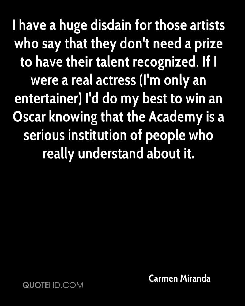 I have a huge disdain for those artists who say that they don't need a prize to have their talent recognized. If I were a real actress (I'm only an entertainer) I'd do my best to win an Oscar knowing that the Academy is a serious institution of people who really understand about it.