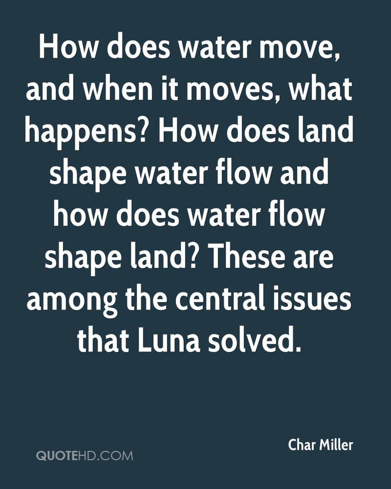 How does water move, and when it moves, what happens? How does land shape water flow and how does water flow shape land? These are among the central issues that Luna solved.