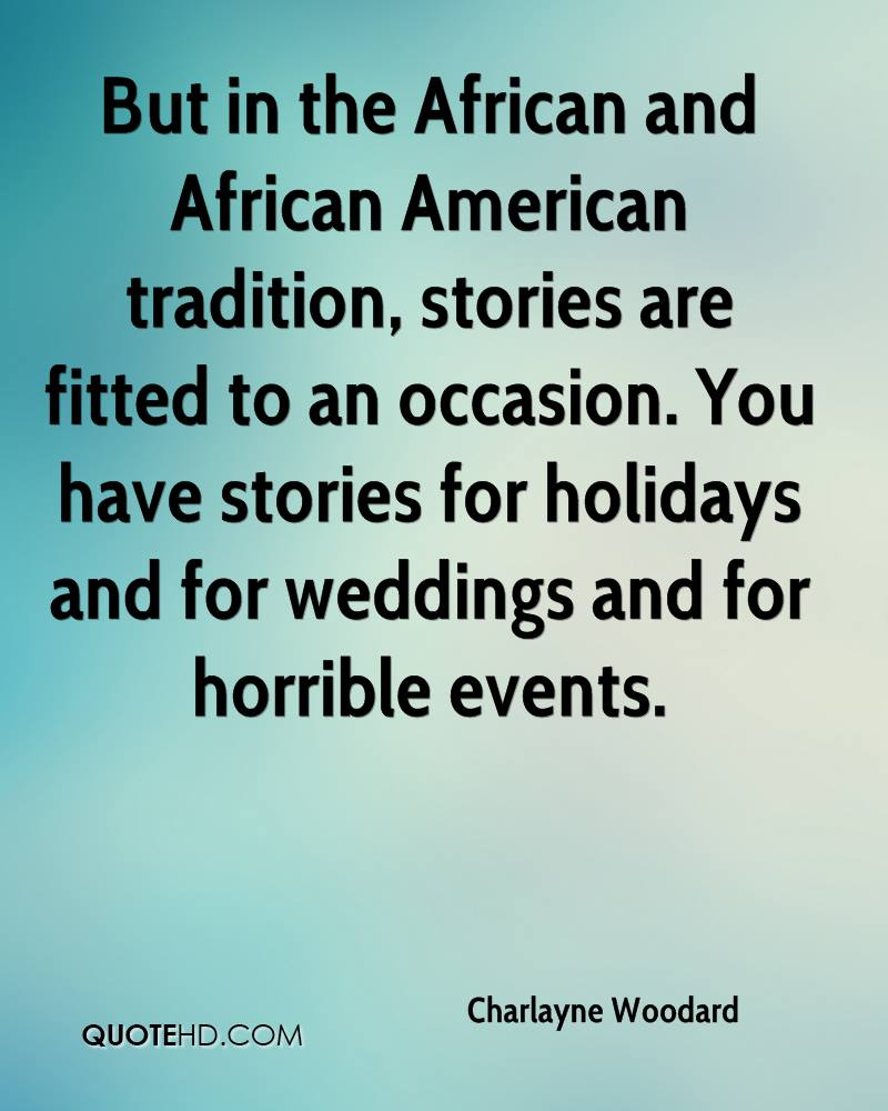 But in the African and African American tradition, stories are fitted to an occasion. You have stories for holidays and for weddings and for horrible events.