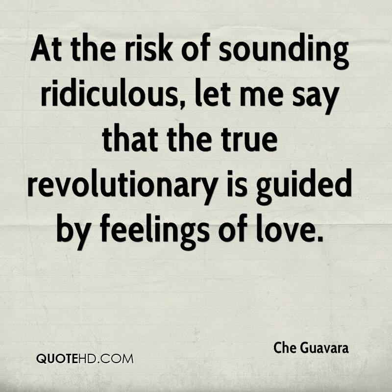 At the risk of sounding ridiculous, let me say that the true revolutionary is guided by feelings of love.
