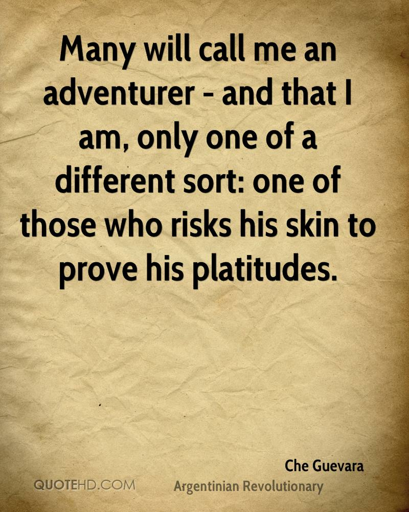 Many will call me an adventurer - and that I am, only one of a different sort: one of those who risks his skin to prove his platitudes.