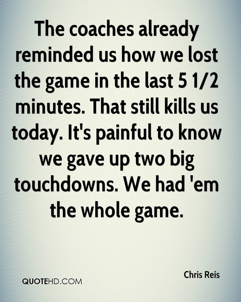 The coaches already reminded us how we lost the game in the last 5 1/2 minutes. That still kills us today. It's painful to know we gave up two big touchdowns. We had 'em the whole game.