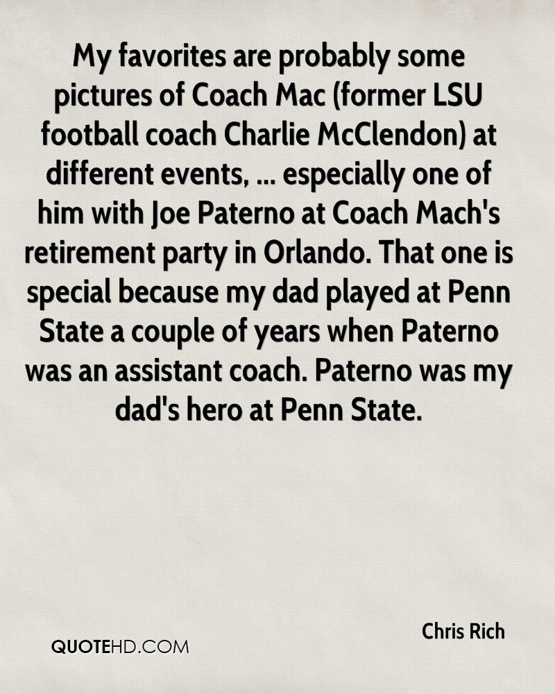 My favorites are probably some pictures of Coach Mac (former LSU football coach Charlie McClendon) at different events, ... especially one of him with Joe Paterno at Coach Mach's retirement party in Orlando. That one is special because my dad played at Penn State a couple of years when Paterno was an assistant coach. Paterno was my dad's hero at Penn State.