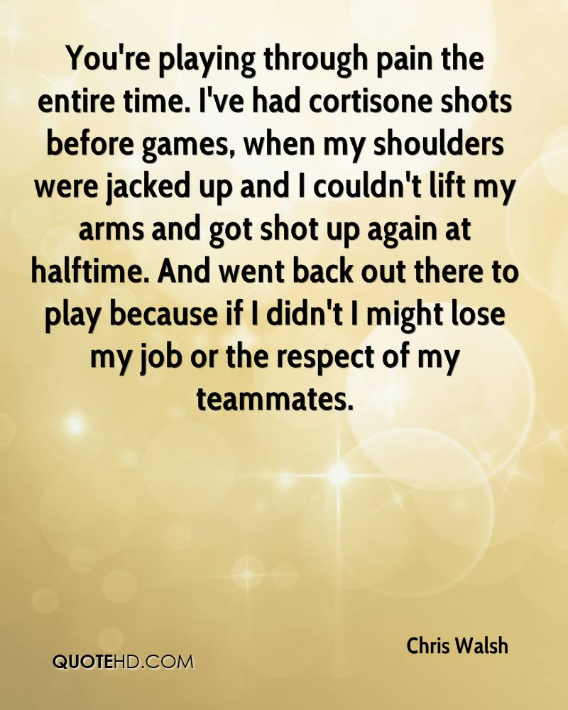 You're playing through pain the entire time. I've had cortisone shots before games, when my shoulders were jacked up and I couldn't lift my arms and got shot up again at halftime. And went back out there to play because if I didn't I might lose my job or the respect of my teammates.