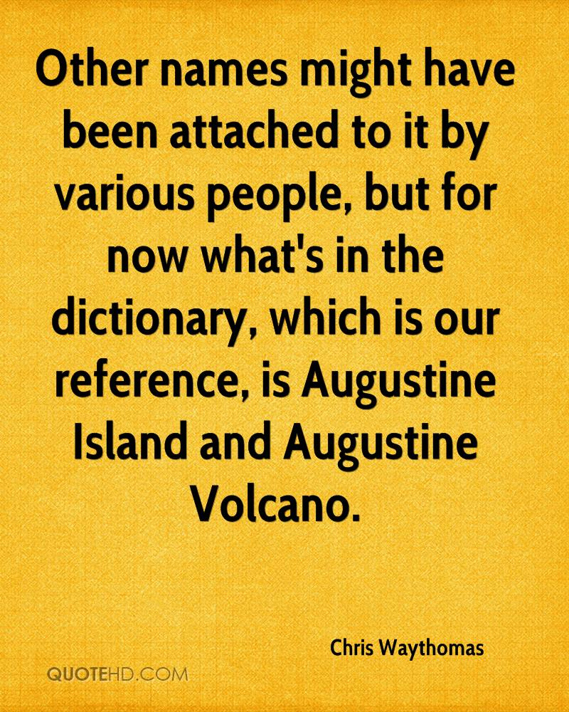 Other names might have been attached to it by various people, but for now what's in the dictionary, which is our reference, is Augustine Island and Augustine Volcano.