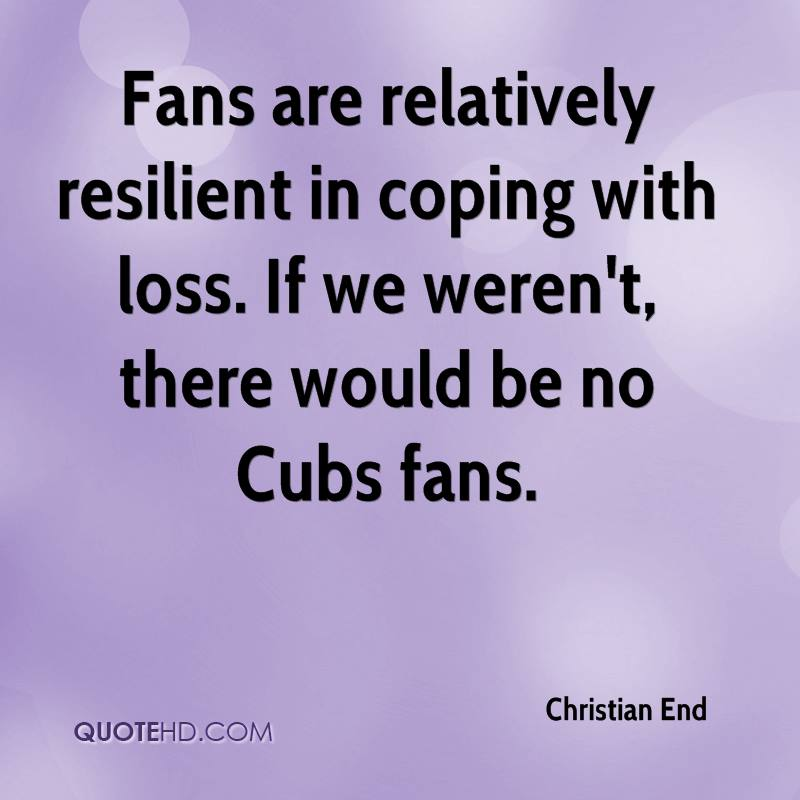 Fans are relatively resilient in coping with loss. If we weren't, there would be no Cubs fans.
