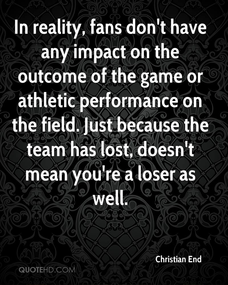 In reality, fans don't have any impact on the outcome of the game or athletic performance on the field. Just because the team has lost, doesn't mean you're a loser as well.