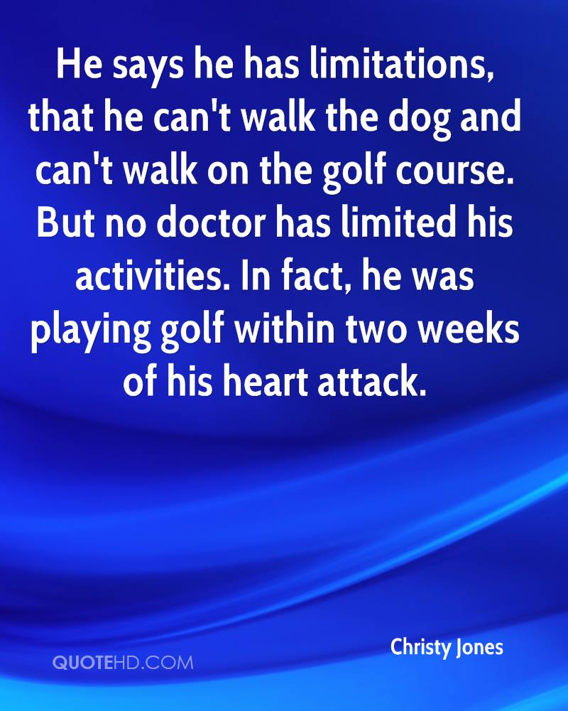 He says he has limitations, that he can't walk the dog and can't walk on the golf course. But no doctor has limited his activities. In fact, he was playing golf within two weeks of his heart attack.