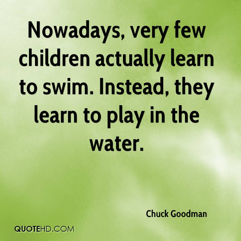Nowadays, very few children actually learn to swim. Instead, they learn to play in the water.