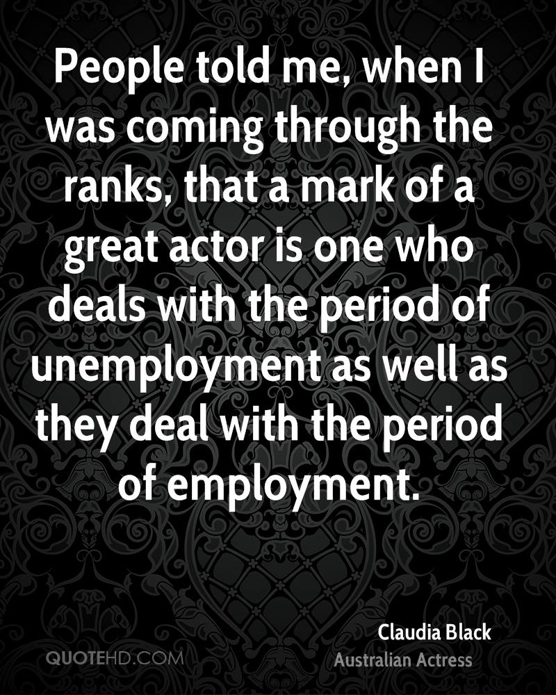 People told me, when I was coming through the ranks, that a mark of a great actor is one who deals with the period of unemployment as well as they deal with the period of employment.
