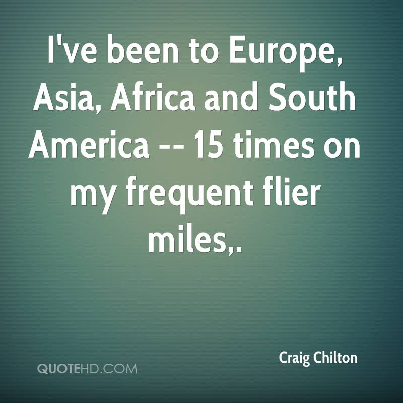 I've been to Europe, Asia, Africa and South America -- 15 times on my frequent flier miles.
