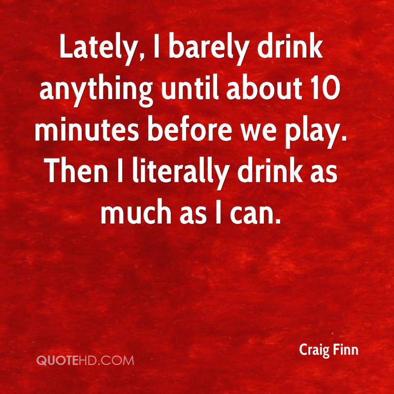Lately, I barely drink anything until about 10 minutes before we play. Then I literally drink as much as I can.