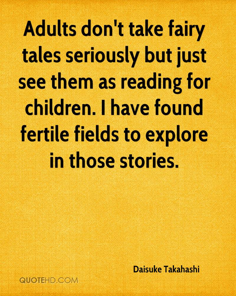 Adults don't take fairy tales seriously but just see them as reading for children. I have found fertile fields to explore in those stories.